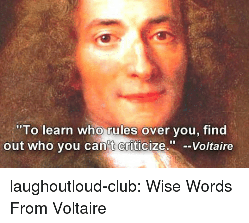 Club, Tumblr, and Blog: To learn who rules over vou, find  out who vou can't Criticize.-Voltaire laughoutloud-club:  Wise Words From Voltaire