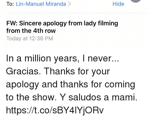mami: To: Lin-Manuel Miranda>  Hide  FW: Sincere apology from lady filming  from the 4th row  Today at 12:36 PM In a million years, I never... Gracias. Thanks for your apology and thanks for coming to the show. Y saludos a mami. https://t.co/sBY4lYjORv