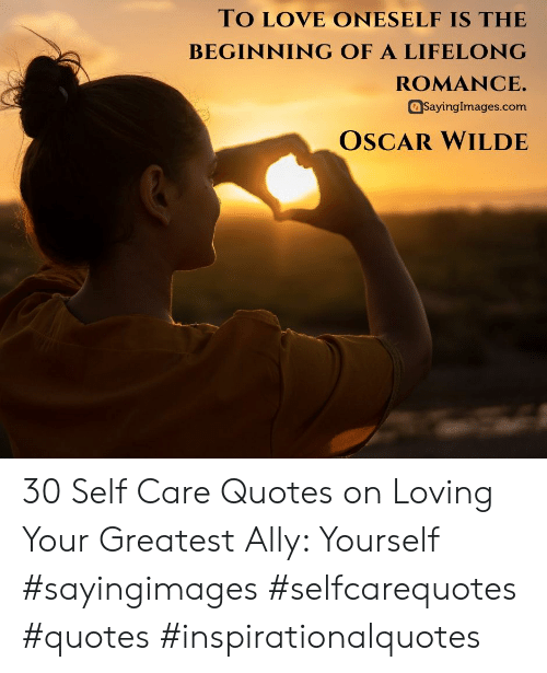 Love, Ally, and Quotes: TO LOVE ONESELF IS THE  BEGINNING OF A LIFELONG  ROMANCE.  SayingImages.com  OSCAR WILDE 30 Self Care Quotes on Loving Your Greatest Ally: Yourself #sayingimages #selfcarequotes #quotes #inspirationalquotes