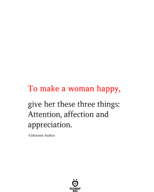 appreciation: To make a woman happy,  give her these three things:  Attention, affection and  appreciation  -Unknown Author  RELATIONSHIP  RILES