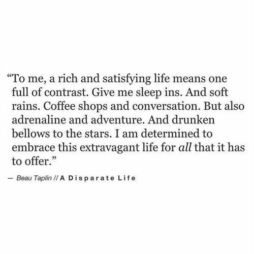 """adrenaline: """"To me, a rich and satisfying life means one  full of contrast. Give me sleep ins. And soft  rains. Coffee shops and conversation. But also  adrenaline and adventure. And drunken  bellows to the stars. I am determined to  embrace this extravagant life for all that it has  to offer.""""  - Beau Taplin /I A Disparate Life"""