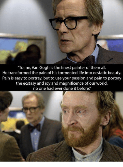 """painters: """"To me, Van Gogh is the finest painter of them all  He transformed the pain of his tormented life into ecstatic beauty.  Pain is easy to portray, but to use your passion and pain to portray  the ecstasy and joy and magnificence of our world,  no one had ever done it before."""""""