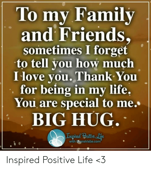 Family, Friends, and Life: To mv Family  and Friends,  sometimes I forget  to tell you how much  I love you.Thank You  for being in my life,  You are special to me.  BIG HUG  with BanaValle.com Inspired Positive Life <3