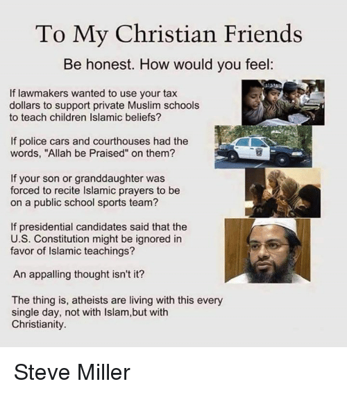 "Presidential Candidates: To My Christian Friends  Be honest. How would you feel:  If lawmakers wanted to use your tax  dollars to support private Muslim schools  to teach children Islamic beliefs?  If police cars and courthouses had the  words, ""Allah be Praised"" on them?  If your son or granddaughter was  forced to recite lslamic prayers to be  on a public school sports team?  If presidential candidates said that the  U.S. Constitution might be ignored in  favor of Islamic teachings?  An appalling thought isn't it?  The thing is, atheists are living with this every  single day, not with lslam,but with  Christianity. Steve Miller"