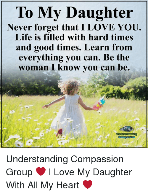 Life, Love, and Memes: To My Daughter  Never forget that I LOVE YOU.  Life is filled with hard times  and good times. Learn fronm  everything you can. Be the  woman I Know vou can be.  Undesstanding Understanding Compassion Group ❤️  I Love My Daughter With All My Heart ❤️