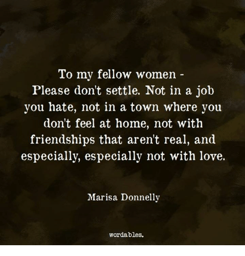 Love, Home, and Women: To my fellow women  Please don't settle. Not in a job  you hate, not in a town where you  don't feel at home, not with  friendships that arent real, and  especially, especially not with love.  Marisa Donnelly  wordables.