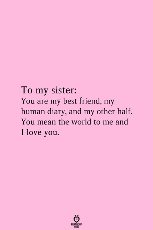 You Are My Best Friend: To my sister:  You are my best friend, my  human diary, and my other half.  You mean the world to me and  I love you.