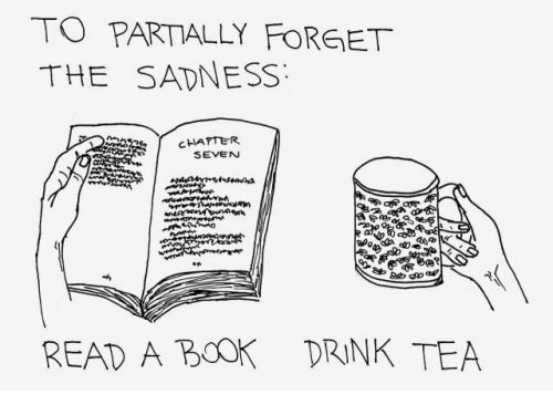 Drink Tea: TO PARTIALLY FORGET  THE SADNESS  CHAPTER  SEVEN  READ A BOOK DRINK TEA