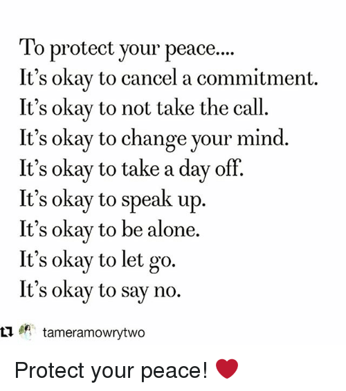 Being Alone, Memes, and Okay: To protect your peace...  It's okav to cancel a commitment.  It's okay to not take the call.  It's okay to change your mind.  It's okay to take a day of  It's okay to speak up.  It's okay to be alone.  It's okay to let go.  It's okay to say no.  ㅁ tameramowrytwo Protect your peace! ❤️