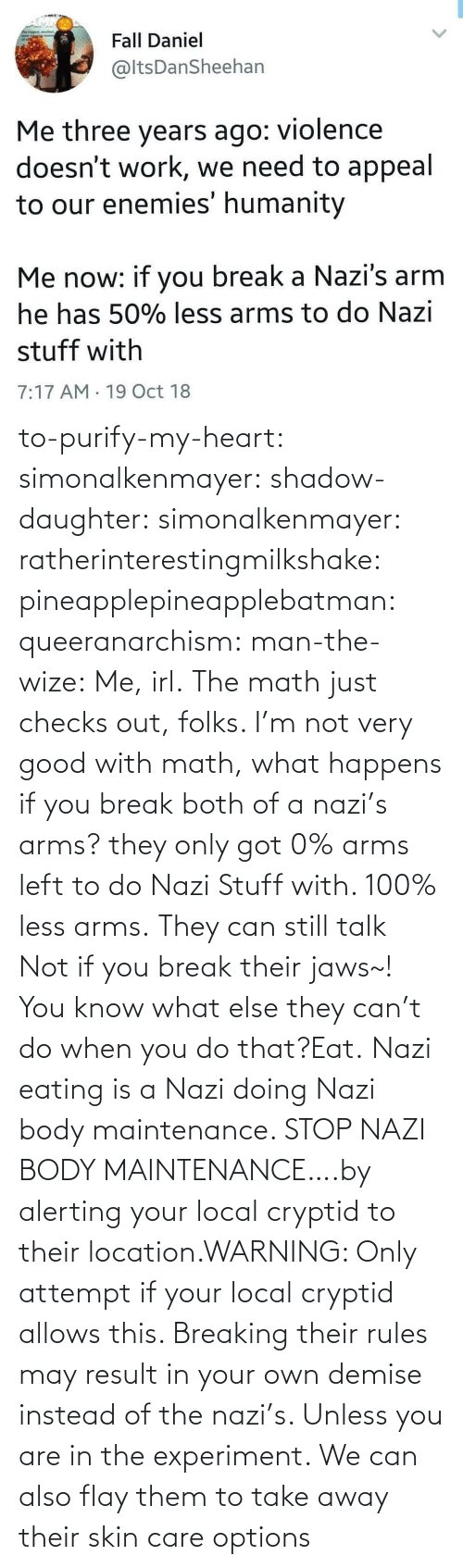arms: to-purify-my-heart:  simonalkenmayer:  shadow-daughter: simonalkenmayer:  ratherinterestingmilkshake:  pineapplepineapplebatman:  queeranarchism:  man-the-wize: Me, irl. The math just checks out, folks.     I'm not very good with math, what happens if you break both of a nazi's arms?  they only got 0% arms left to do Nazi Stuff with. 100% less arms.  They can still talk  Not if you break their jaws~!  You know what else they can't do when you do that?Eat.   Nazi eating is a Nazi doing Nazi body maintenance. STOP NAZI BODY MAINTENANCE….by alerting your local cryptid to their location.WARNING: Only attempt if your local cryptid allows this. Breaking their rules may result in your own demise instead of the nazi's. Unless you are in the experiment.    We can also flay them to take away their skin care options