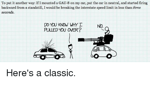 Overation: To put it another way: If I mounted a GAU-8 on my car, put the car in neutral, and started firing  backward from a standstill, I would be breaking the interstate speed limit in less than three  seconds.  DO YOU KNOW WHY  PULLED YOU OVER? Here's a classic.