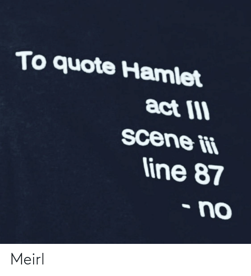 quote: To quote Hamlet  act III  scene ii  line 87  • no Meirl