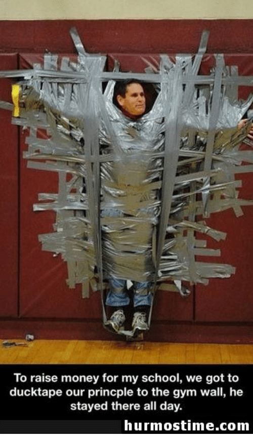 Gym, Money, and School: To raise money for my school, we got to  ducktape our princple to the gym wall, he  stayed there all day  hurmostime.com