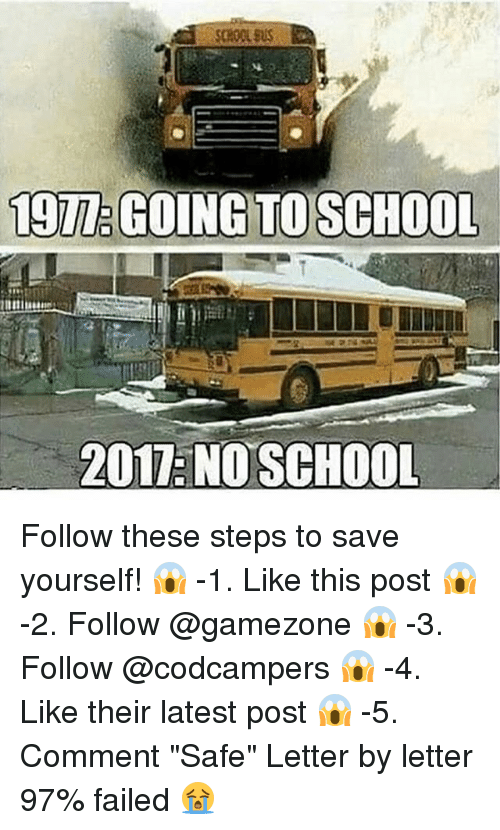 """no school: TO SCHOO  2017 NO SCHOOL Follow these steps to save yourself! 😱 -1. Like this post 😱 -2. Follow @gamezone 😱 -3. Follow @codcampers 😱 -4. Like their latest post 😱 -5. Comment """"Safe"""" Letter by letter 97% failed 😭"""