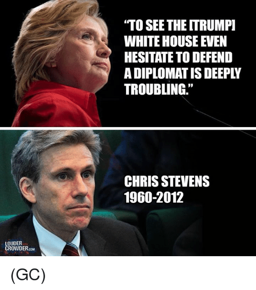 "Memes, White House, and House: TO SEE THE ITRUMP]  WHITE HOUSE EVEN  HESITATE TO DEFEND  A DIPLOMAT IS DEEPLY  TROUBLING.""  CHRIS STEVENS  1960-2012  LOUDER  CROND. (GC)"