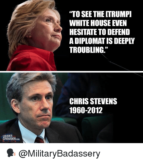 "Memes, White House, and House: ""TO SEETHE ITRUMP  WHITE HOUSE EVEN  HESITATE TO DEFEND  A DIPLOMAT IS DEEPLY  TROUBLING.""  CHRIS STEVENS  1960-2012  LOUDER  CROWDER.coM 🗣 @MilitaryBadassery"
