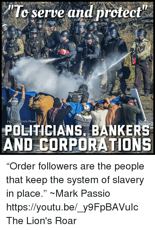 """lion roar: To serve and protect  FB  LION's ROAR  POLITICIANS BANKERS  AND CORPORATIONS """"Order followers are the people that keep the system of slavery in place.""""  ~Mark Passio https://youtu.be/_y9FpBAVuIc The Lion's Roar"""