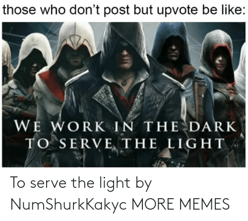 more: To serve the light by NumShurkKakyc MORE MEMES