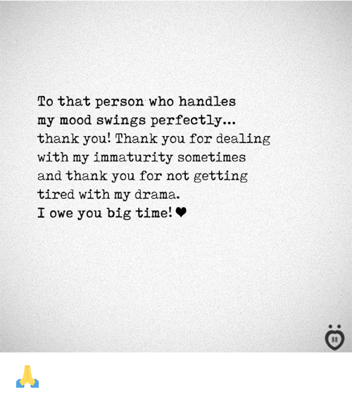 Mood, Thank You, and Time: To that person who handles  my mood swings perfectly...  thank you! Thank you for dealing  with my immaturity sometimes  and thank you for not getting  tired with my drama.  I owe you big time! * 🙏