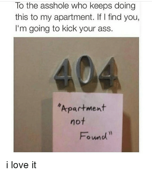 Kick Your Ass: To the asshole who keeps doing  this to my apartment. If I find you,  I'm going to kick your ass.  Apartment  not  Found i love it
