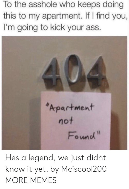 Kick Your Ass: To the asshole who keeps doing  this to my apartment. If I find you,  I'm going to kick your ass.  Apartment  not  Found Hes a legend, we just didnt know it yet. by Mciscool200 MORE MEMES