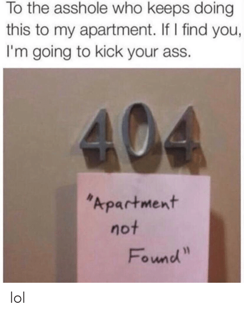 Kick Your Ass: To the asshole who keeps doing  this to my apartment. If I find you,  I'm going to kick your ass.  Apartment  not  Found lol