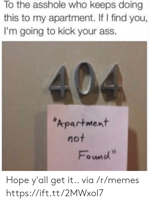 """Kick Your Ass: To the asshole who keeps doing  this to my apartment. If I find you,  I'm going to kick your ass.  404  Apartment  not  Found"""" Hope y'all get it.. via /r/memes https://ift.tt/2MWxoI7"""