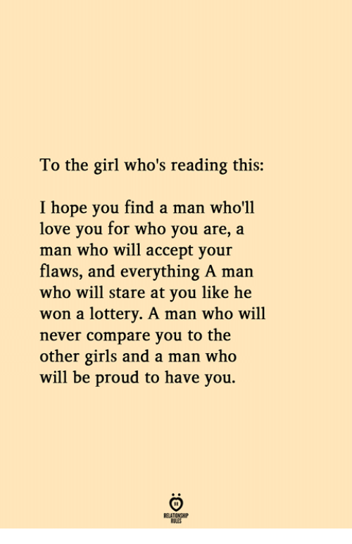 Girls, Lottery, and Love: To the girl who's reading this:  hope you find a man who'll  love you for who you are, a  man who will accept your  flaws, and everything A man  who will stare at you like he  won a lottery. A man who will  never compare you to the  other girls and a man who  will be proud to have you.