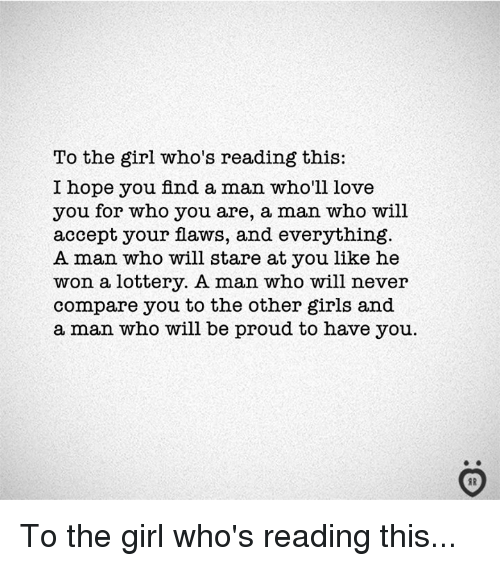 Girls, Lottery, and Love: To the girl who's reading this:  I hope you find a man who'll love  you for who you are, a man who will  accept your flaws, and everything  A man who will stare at you like he  won a lottery. A man who will never  compare you to the other girls and  a man who will be proud to have you  AR To the girl who's reading this...