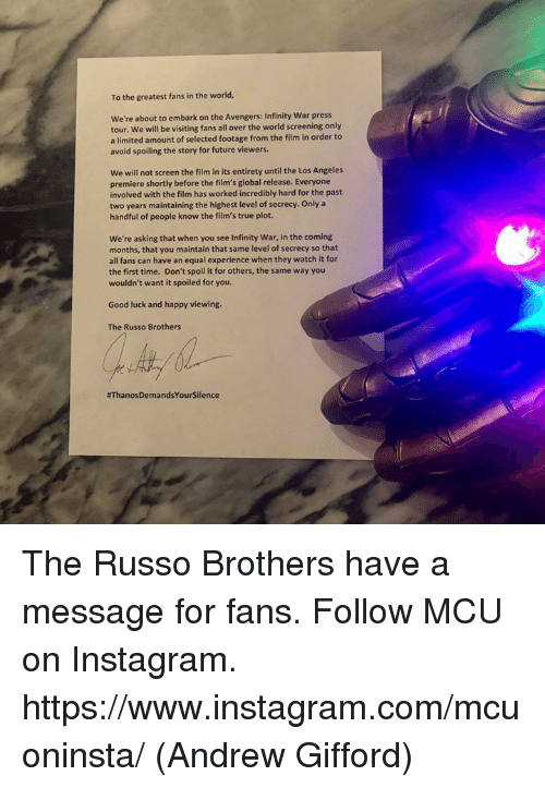 Future, Instagram, and Memes: To the greatest fans in the world,  We're about to embark on the Avengers: Infinity War press  tour. We will be visiting fans all over the world screening only  a limited amount of selected footage from the film in order to  avoid spoiling the story for future viewers.  We will not screen the film in its entirety until the Los Angeles  premiere shortly before the film's global release. Everyone  involved with the film has worked incredibly hard for the past  two years maintaining the highest level of secrecy. Only a  handful of people know the film's true plot.  We're asking that when you see Infinity War, in the coming  months, that you maintain that same level of secrecy so that  all fans can have an equal experience when they watch it for  the first time. Don't spoil it for others, the same way you  wouldn't want it spoiled for you.  Good luck and happy viewing.  The Russo Brothers  The Russo Brothers have a message for fans.  Follow MCU on Instagram.  https://www.instagram.com/mcuoninsta/  (Andrew Gifford)