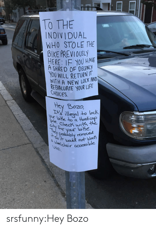 Life, Tumblr, and Blog: TO THE  INDIV IDUAL  WHO STOLE THE  BIKE PREVIOUSY  HERE: IF YOU HAVE  SHRED OF DECENCY  YOU WILL RETURN K AND  WITH A NEW LOLE  REEVALUATE YOUR LIFE  CHOICES  Hey Bozo,  lap  Checs witli the  Drolcably remo srsfunny:Hey Bozo