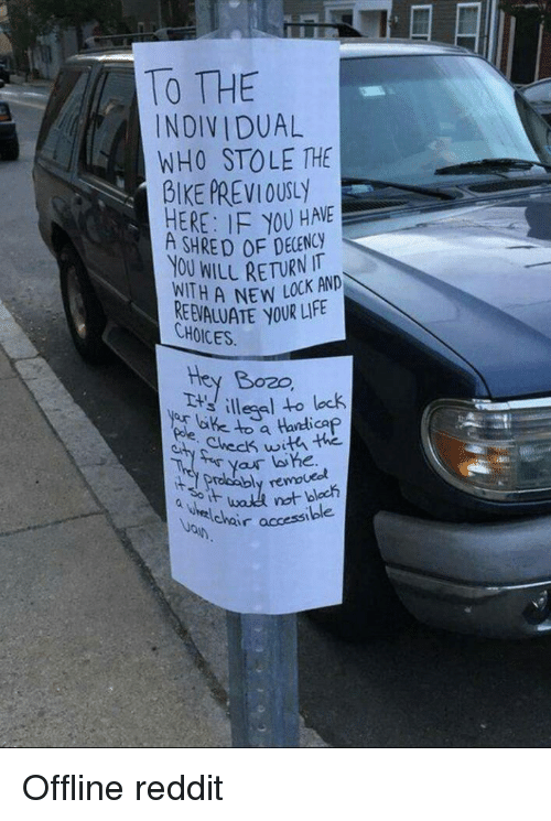 Shred: TO THE  INDIVIDUAL  WHO STOLE THE  BIKE PREVIOUTLY  HERE: IF YOU HAVE  SHRED OF DECENCY  NOU WILL RETURNKAND  3  WLLAC  REEVALUATE YOUR LIE  Bozo  T illegel to lock  Check withi the  3oIF  accessible Offline reddit