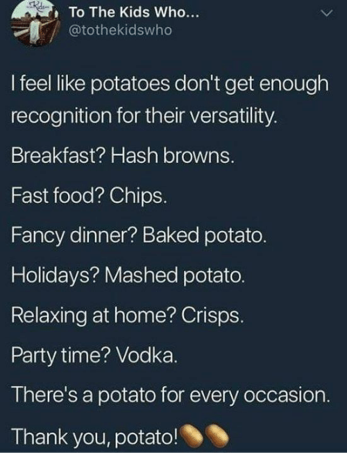 hash: To The Kids Who...  @tothekidswho  I feel like potatoes don't get enough  recognition for their versatility  Breakfast? Hash browns.  Fast food? Chips.  Fancy dinner? Baked potato.  Holidays? Mashed potato.  Relaxing at home? Crisps.  Party time? Vodka.  There's a potato for every occasion  Thank you, potato!