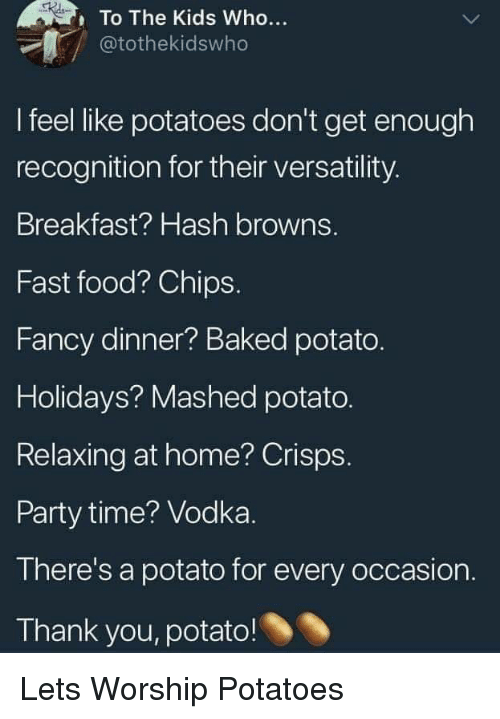 hash: To The Kids Who...  @tothekidswho  I feel like potatoes don't get enough  recognition for their versatility.  Breakfast? Hash browns.  Fast food? Chips.  Fancy dinner? Baked potato.  Holidays? Mashed potato.  Relaxing at home? Crisps.  Party time? Vodka.  There's a potato for every occasion.  Thank you, potato! Lets Worship Potatoes