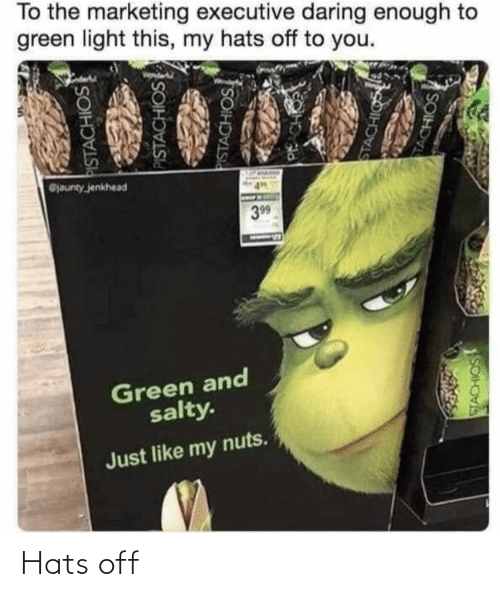 marketing: To the marketing executive daring enough to  green light this, my hats off to you.  @jaunty jenkhead  399  Green and  salty.  Just like my nuts.  PISTACHIOS  PISTACHIOS  PISTACHIOS  PACH  STACHIGS  TACHIOS  SOIH Hats off