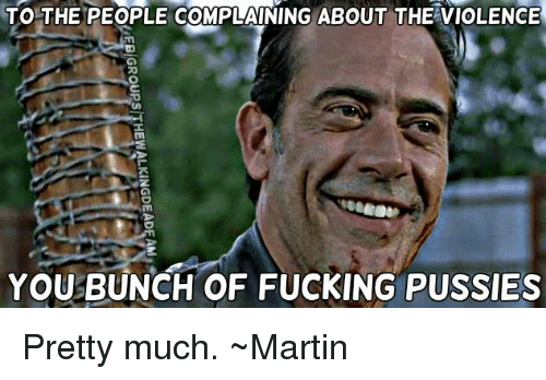 Memes, 🤖, and Pussie: TO THE PEOPLE COMPLAINING ABOUT THE VIOLENCE  YOU BUNCH OF FUCKING PUSSIES Pretty much. ~Martin