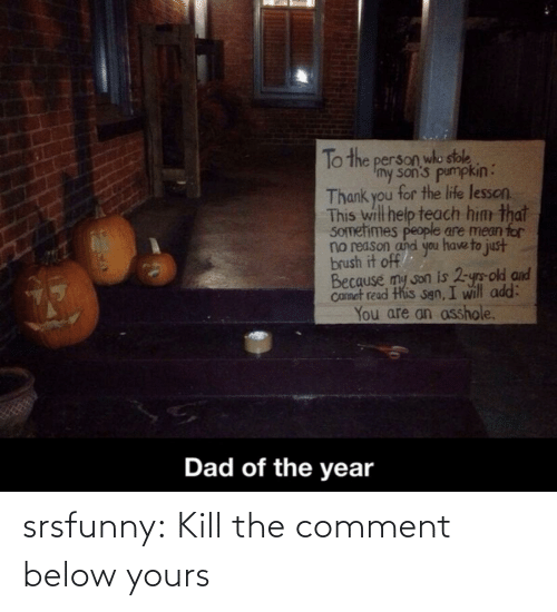 People Are: To the person who stole  Imy son's pumpkin:  Thank you for the life lesson.  This will help teach him that  SOmetimes people are mean for  no reason and you have to just  brush it off  Because my son is 2-yrs-old and  Camet read this sgn, I will add:  You are an asshole.  Dad of the year srsfunny:  Kill the comment below yours