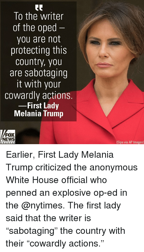 "explosive: To the writer  of the oped  you are not  protecting this  country, you  are sabotaaing  it with your  cowardly actions.  First Lady  Melania Trump  FOX  NEWS  Sipa via AP Images) Earlier, First Lady Melania Trump criticized the anonymous White House official who penned an explosive op-ed in the @nytimes. The first lady said that the writer is ""sabotaging"" the country with their ""cowardly actions."""