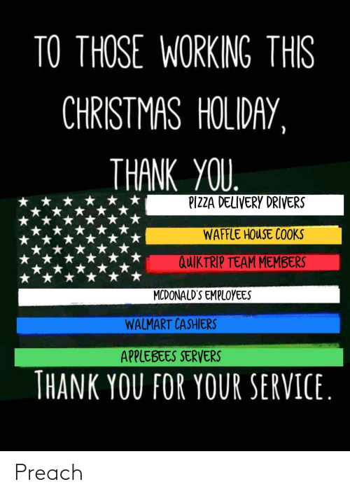 McDonalds: TO THOSE WORKING THIS  CHRISTMAS HOLIDAY,  THANK YOU.  PIZZA DELIVERY DRIVERS  WAFFLE HOUSE COOKS  QUIKTRIP TEAM MEMBERS  MCDONALD'S EMPLOYEES  WALMART CASHIERS  APPLEBEES SERVERS  THANK YOU FOR YOUR SERVICE. Preach