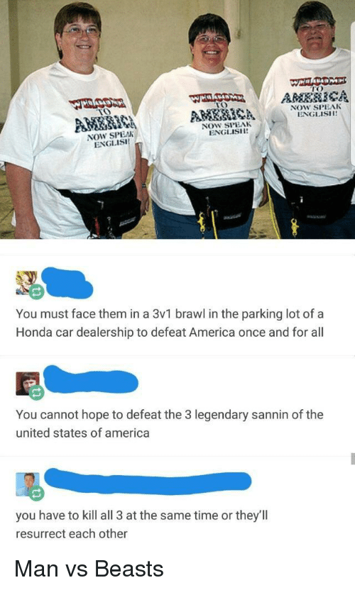 America, Honda, and Time: TO  TO  NOW SPEAK  ENGLISH  NOW SPEAK  ENGLISH  NOW SPEAN  ENGLISi  You must face them in a 3v1 brawl in the parking lot of a  Honda car dealership to defeat America once and for all  You cannot hope to defeat the 3 legendary sannin of the  united states of america  you have to kill all 3 at the same time or they'llI  resurrect each other Man vs Beasts