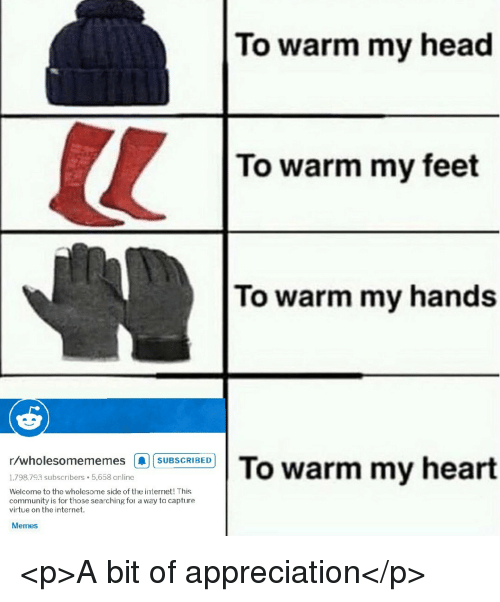 Community, Head, and Internet: To warm my head  To warm my feet  To warm my hands  r/wholesomememes |A|SUBSCRIBED!  1,798,793 subscribers 5,658 online  Welcome to the wholesome side of the internet! This  community is for those searching for a way to capture  virtue on the internet  Memes <p>A bit of appreciation</p>