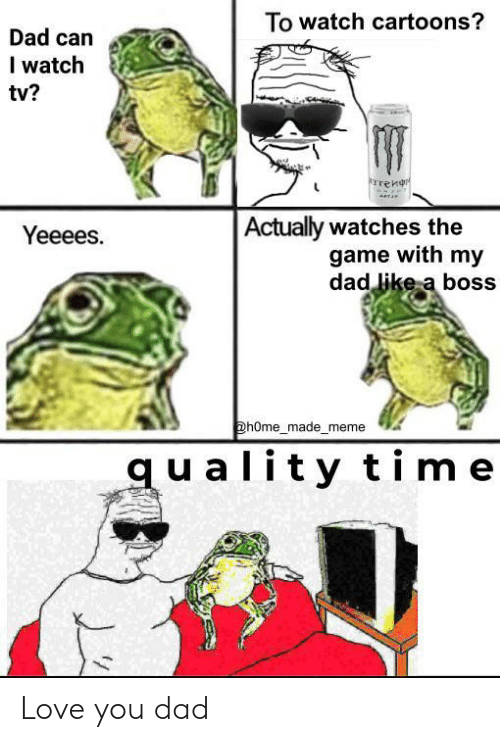 Dad, Love, and Meme: To watch cartoons?  Dad can  I watch  tv?  rrenr  Actually watches the  game with my  dad like a boss  Yeeees.  @hOme_made_meme  quality time Love you dad