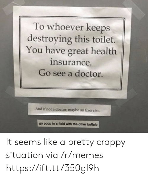 Buffalo: To whoever keeps  destroying this toilet.  You have great health  insurance.  Go see a doctor.  And if not a doctor, maybe an Exorcist.  other buffalo  go poop in a field with the It seems like a pretty crappy situation via /r/memes https://ift.tt/350gI9h