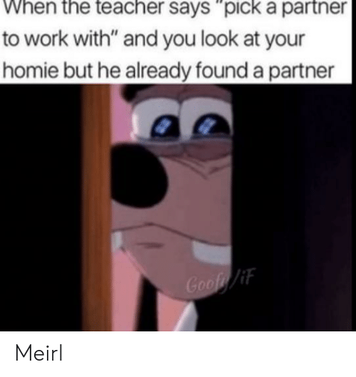 """Homie, Work, and MeIRL: to work with"""" and you look at your  homie but he already found a partner  Goof/if Meirl"""
