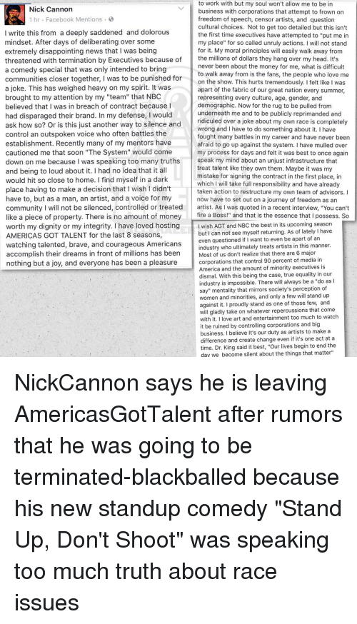 """Rugs: to work with but my soul won't allow me to be in  Nick Cannon  business with corporations that attempt to frown on  1 hr Facebook Mentions  freedom of speech, censor artists, and question  cultural choices. Not to get too detailed but this isn't  I write this from a deeply saddened and dolorous  the first time executives have attempted to """"put me in  mindset. After days of deliberating over some  my place"""" for so called unruly actions  I will not stand  extremely disappointing news that I was being  for it. My moral principles w  easily walk away from  the millions of dollars they hang over my head. It's  threatened with termination by Executives because of  never been about the money for me, what is difficult  a comedy special that was only intended to bring  to walk away from is the fans, the people who love me  communities closer together, I was to be punished for  on the show. This hurts tremendously. Ifelt like I was  a joke. This has weighed heavy on my spirit. It was  apart of the fabric of our great nation every summer,  brought to my attention by my """"team"""" that NBC  representing every culture, age, gender, and  believed that I was in breach of contract because I  demographic. Now for the rug to be pulled from  underneath me and to be publicly reprimanded and  had disparaged their brand. In my defense, I would  ridiculed over a joke about my own race is completel  ask how so? Or is this just another way to silence and  wrong and I have to do something about it. I have  control an outspoken voice who often battles the  fought many battles in my career and have never been  establishment. Recently many of my mentors have  afraid to go up against the system. I have mulled over  cautioned me that soon """"The System"""" would come  my process for days and felt it was best to once again  speak my mind about an unjust infrastructure that  down on me because was speaking too many truths  treat talent like they own them. Maybe it was my  and being to loud about it. I"""