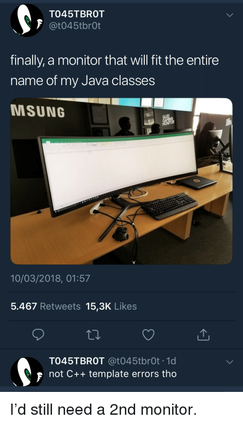 Java, Fit, and Template: TO45TBROT  finally, a monitor that will fit the entire  name of my Java classes  MSUNG  10/03/2018, 01:57  5.467 Retweets 15,3K Likes  TO45TBROT @t045tbrOt .1d  not C++ template errors tho I'd still need a 2nd monitor.