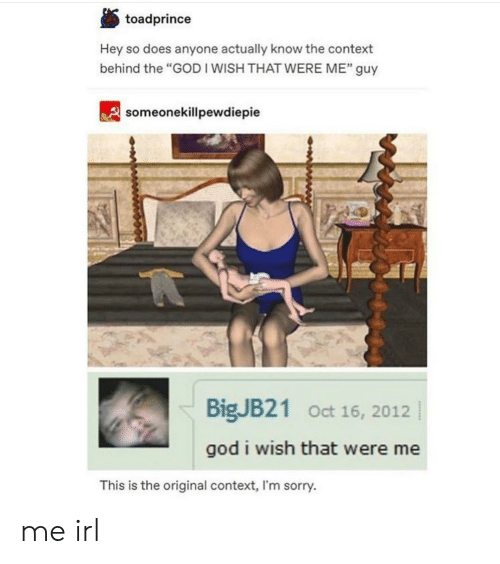 """God, Sorry, and Irl: toadprince  Hey so does anyone actually know the context  behind the """"GOD I WISH THAT WERE ME"""" guy  32  someonekillpewdiepie  BigJB21 Oct 16, 2012  god i wish that were me  This is the original context, I'm sorry. me irl"""