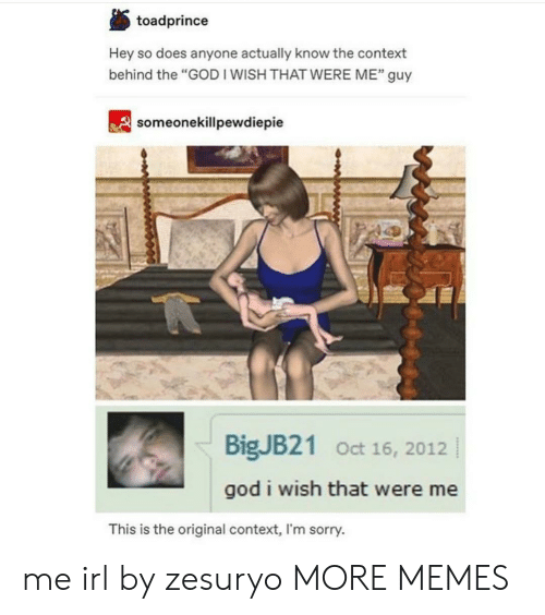 """Dank, God, and Memes: toadprince  Hey so does anyone actually know the context  behind the """"GOD I WISH THAT WERE ME"""" guy  32  someonekillpewdiepie  BigJB21 Oct 16, 2012  god i wish that were me  This is the original context, I'm sorry. me irl by zesuryo MORE MEMES"""