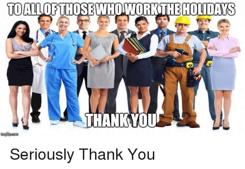 thankyou: TOALLOFTHOSE WHOWORKTHE HOLIDAYS  THANKYOU Seriously Thank You