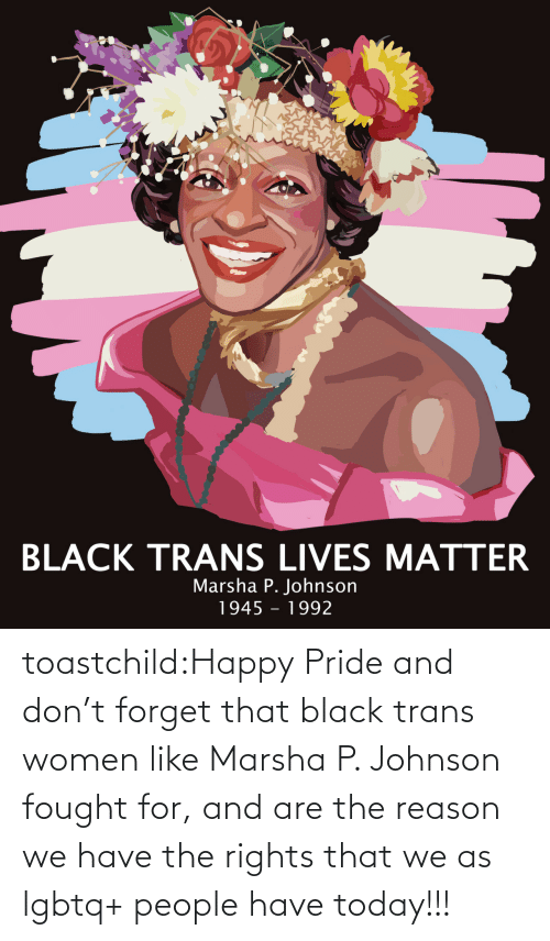 trans: toastchild:Happy  Pride and don't forget that black trans women like Marsha P. Johnson  fought for, and are the reason we have the rights that we as lgbtq+  people have today!!!